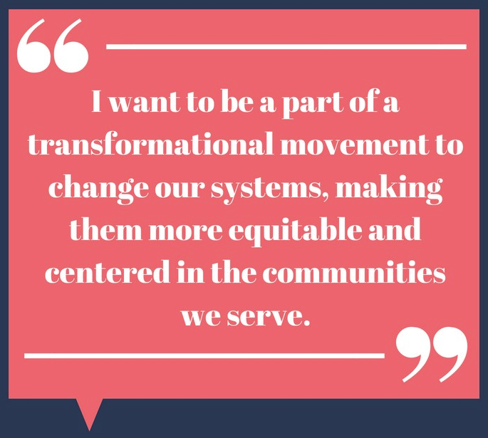I want to be a part of a transformational movement to change our systems, making them more equitable and centered in the communities we serve.